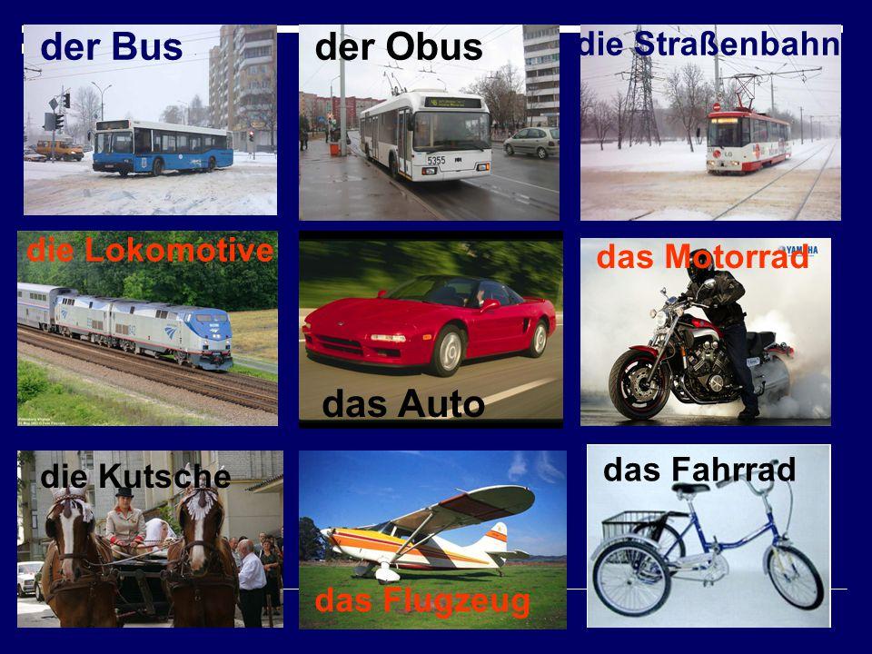 der Busder Obus die Straßenbahn die Lokomotive das Auto das Motorrad die Kutsche das Flugzeug das Fahrrad