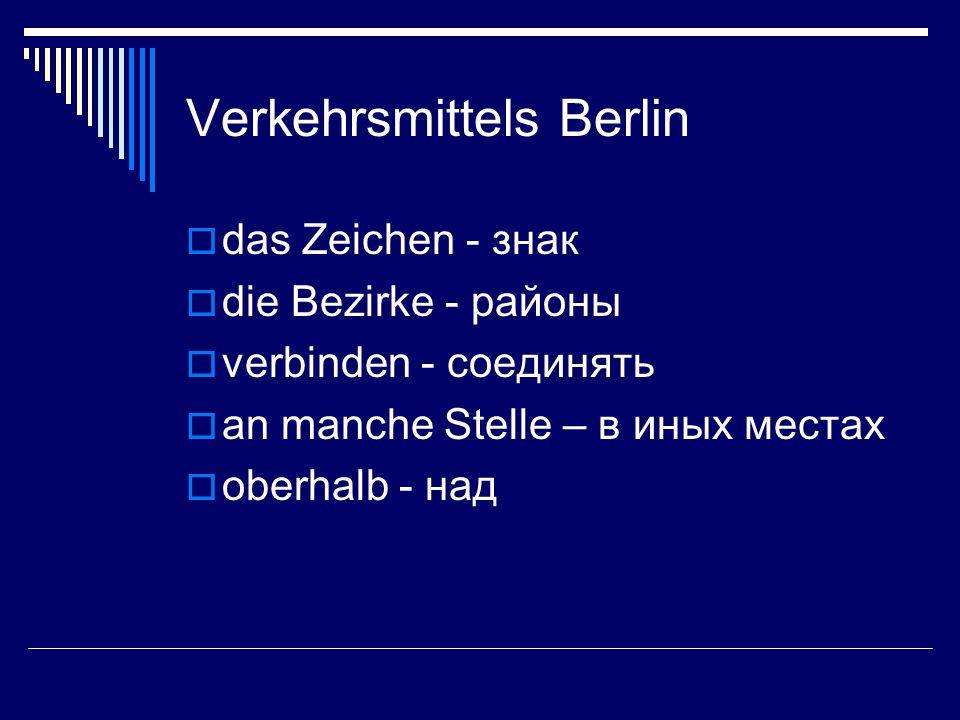 Verkehrsmittels Berlin  das Zeichen - знак  die Bezirke - районы  verbinden - соединять  an manche Stelle – в иных местах  oberhalb - над