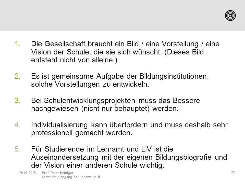 Prof. Peter Heiniger Leiter Studiengang Sekundarstufe II 1.Die Gesellschaft braucht ein Bild / eine Vorstellung / eine Vision der Schule, die sie sich