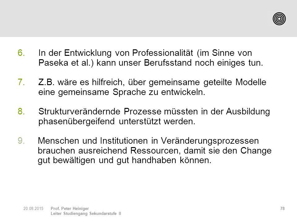 Prof. Peter Heiniger Leiter Studiengang Sekundarstufe II 6. In der Entwicklung von Professionalität (im Sinne von Paseka et al.) kann unser Berufsstan