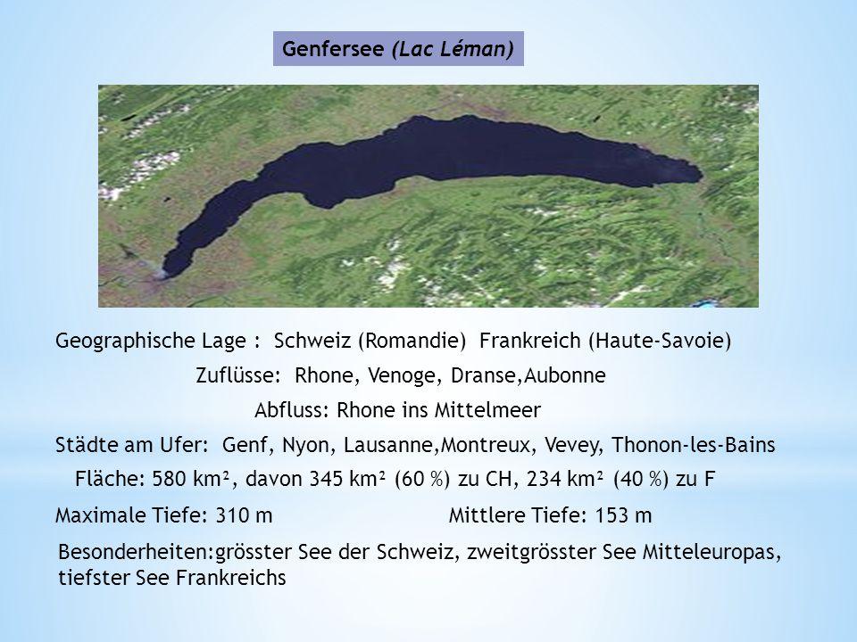 Genfersee (Lac Léman) Geographische Lage : Schweiz (Romandie) Frankreich (Haute-Savoie) Zuflüsse: Rhone, Venoge, Dranse,Aubonne Abfluss: Rhone ins Mittelmeer Städte am Ufer: Genf, Nyon, Lausanne,Montreux, Vevey, Thonon-les-Bains Fläche: 580 km², davon 345 km² (60 %) zu CH, 234 km² (40 %) zu F Maximale Tiefe: 310 mMittlere Tiefe: 153 m Besonderheiten:grösster See der Schweiz, zweitgrösster See Mitteleuropas, tiefster See Frankreichs