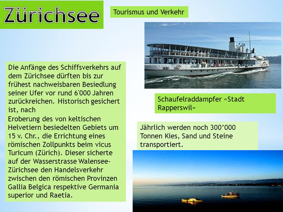 Tourismus und Verkehr Schaufelraddampfer «Stadt Rapperswil» Die Anfänge des Schiffsverkehrs auf dem Zürichsee dürften bis zur frühest nachweisbaren Besiedlung seiner Ufer vor rund 6 000 Jahren zurückreichen.