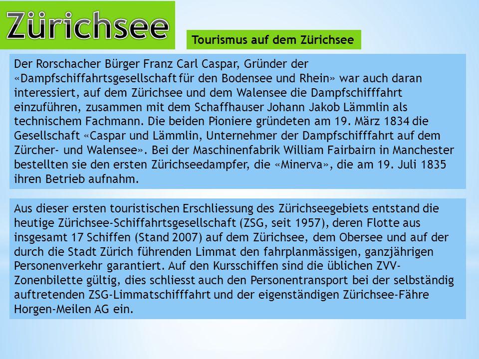 Tourismus auf dem Zürichsee Der Rorschacher Bürger Franz Carl Caspar, Gründer der «Dampfschiffahrtsgesellschaft für den Bodensee und Rhein» war auch daran interessiert, auf dem Zürichsee und dem Walensee die Dampfschifffahrt einzuführen, zusammen mit dem Schaffhauser Johann Jakob Lämmlin als technischem Fachmann.