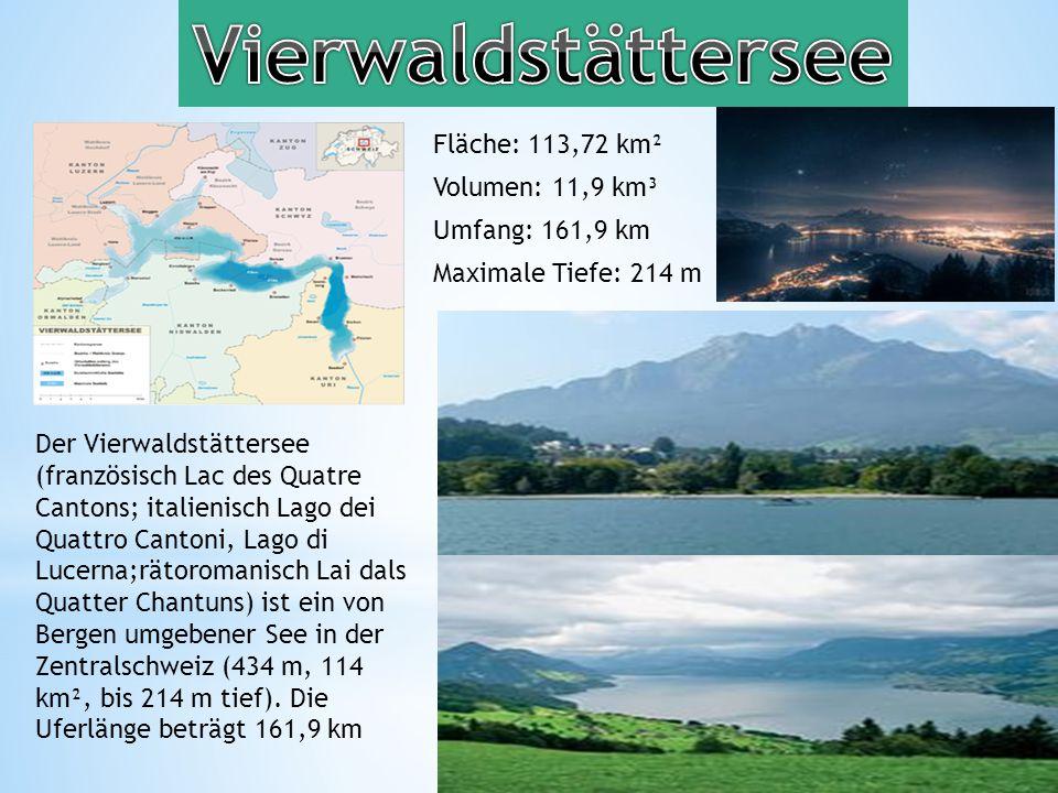 Fläche: 113,72 km² Volumen: 11,9 km³ Umfang: 161,9 km Maximale Tiefe: 214 m Der Vierwaldstättersee (französisch Lac des Quatre Cantons; italienisch Lago dei Quattro Cantoni, Lago di Lucerna;rätoromanisch Lai dals Quatter Chantuns) ist ein von Bergen umgebener See in der Zentralschweiz (434 m, 114 km², bis 214 m tief).