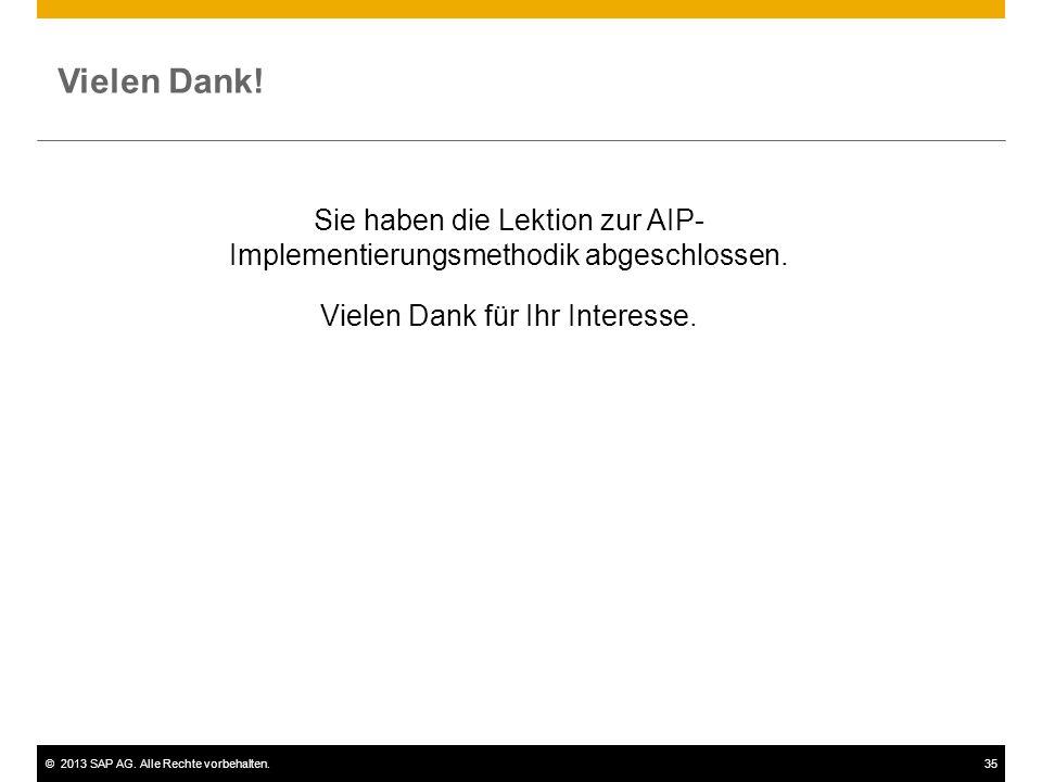 ©2013 SAP AG. Alle Rechte vorbehalten.35 Vielen Dank! Sie haben die Lektion zur AIP- Implementierungsmethodik abgeschlossen. Vielen Dank für Ihr Inter