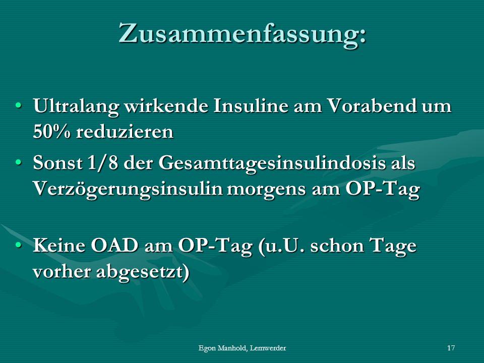 Egon Manhold, Lemwerder17 Zusammenfassung: Ultralang wirkende Insuline am Vorabend um 50% reduzierenUltralang wirkende Insuline am Vorabend um 50% reduzieren Sonst 1/8 der Gesamttagesinsulindosis als Verzögerungsinsulin morgens am OP-TagSonst 1/8 der Gesamttagesinsulindosis als Verzögerungsinsulin morgens am OP-Tag Keine OAD am OP-Tag (u.U.