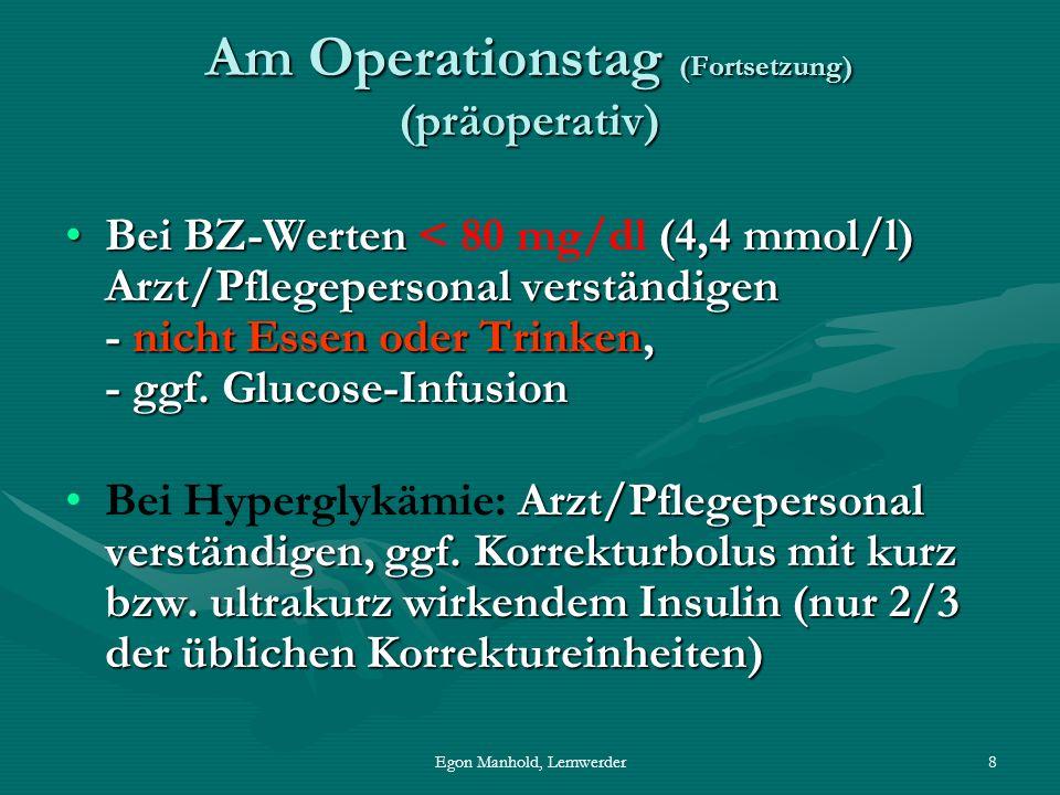 Egon Manhold, Lemwerder8 Am Operationstag (Fortsetzung) (präoperativ) Bei BZ-Werten (4,4 mmol/l) Arzt/Pflegepersonal verständigen - nicht Essen oder Trinken, - ggf.