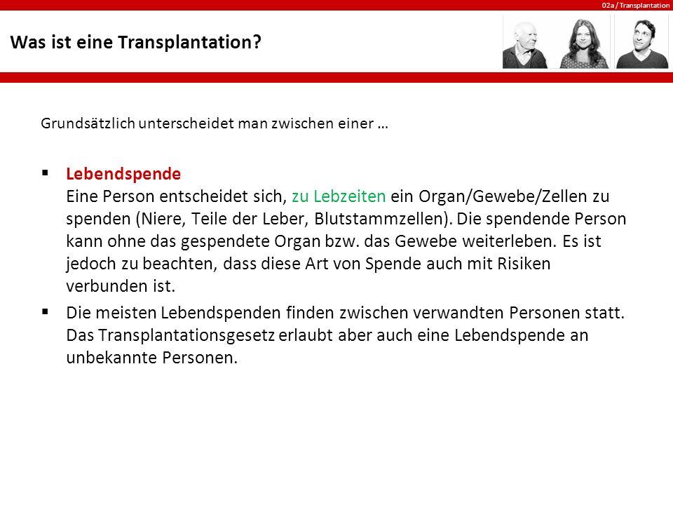 02a / Transplantation Was ist eine Transplantation? Grundsätzlich unterscheidet man zwischen einer …  Lebendspende Eine Person entscheidet sich, zu L