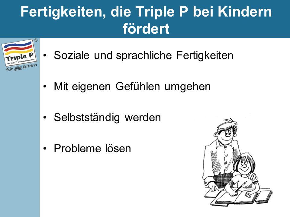 Fertigkeiten, die Triple P bei Kindern fördert Soziale und sprachliche Fertigkeiten Mit eigenen Gefühlen umgehen Selbstständig werden Probleme lösen