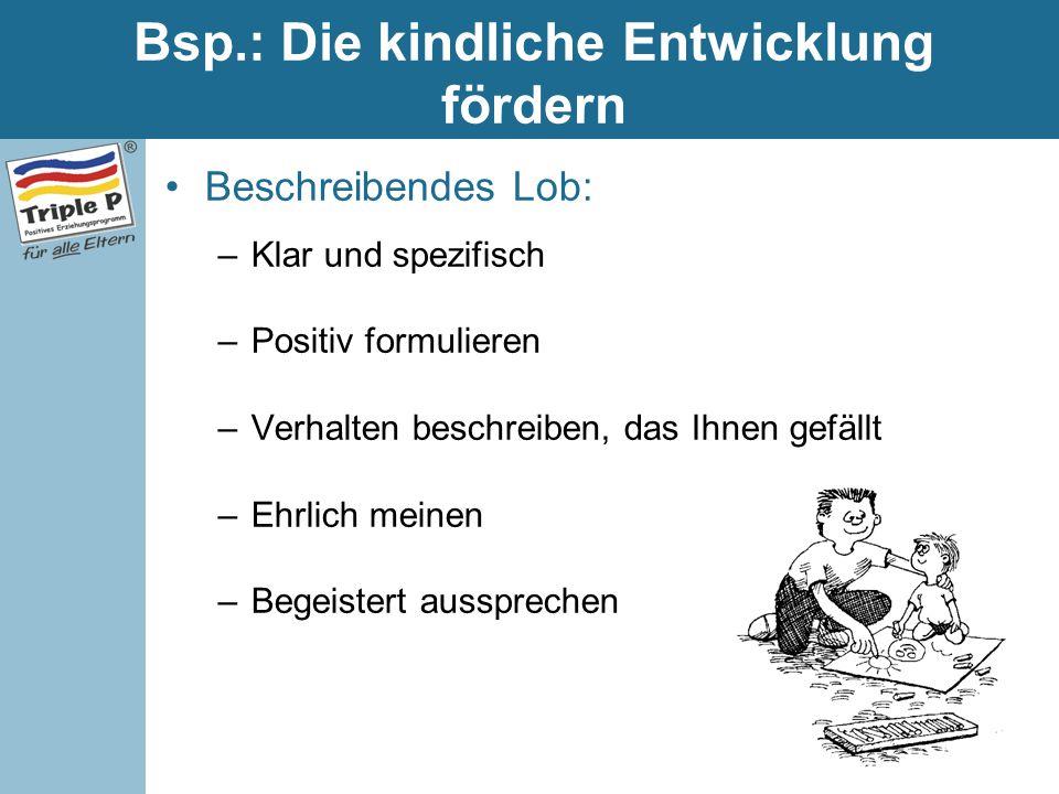 Bsp.: Die kindliche Entwicklung fördern Beschreibendes Lob: –Klar und spezifisch –Positiv formulieren –Verhalten beschreiben, das Ihnen gefällt –Ehrli