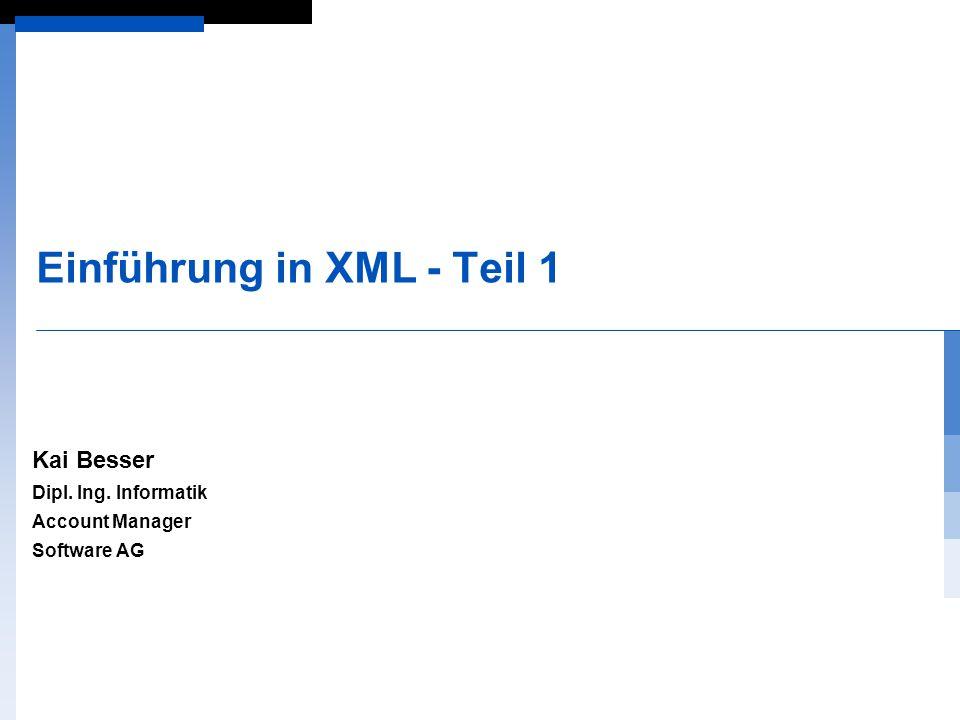 Einführung in XML - Teil 1 Kai Besser Dipl. Ing. Informatik Account Manager Software AG