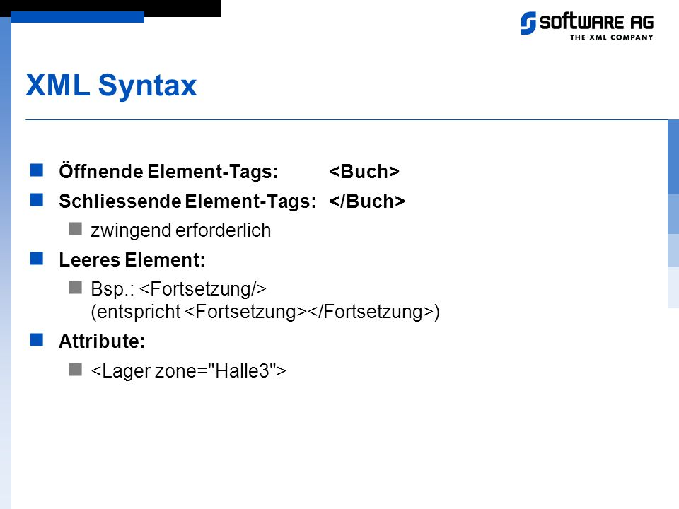 XML Syntax Öffnende Element-Tags: Schliessende Element-Tags: zwingend erforderlich Leeres Element: Bsp.: (entspricht ) Attribute: