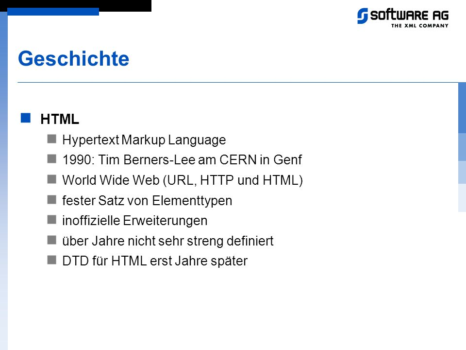 Geschichte HTML Hypertext Markup Language 1990: Tim Berners-Lee am CERN in Genf World Wide Web (URL, HTTP und HTML) fester Satz von Elementtypen inoff