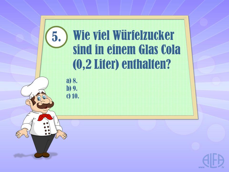 a) 8. b) 9. c) 10. Wie viel Würfelzucker sind in einem Glas Cola (0,2 Liter) enthalten? 5.