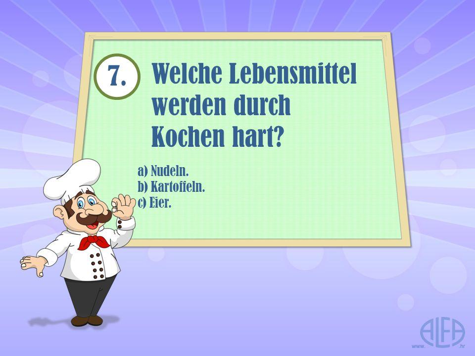 a) Nudeln. b) Kartoffeln. c) Eier. Welche Lebensmittel werden durch Kochen hart? 7.