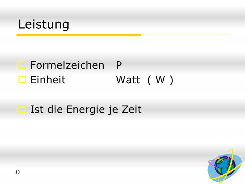 10 Leistung  Formelzeichen P  Einheit Watt ( W )  Ist die Energie je Zeit