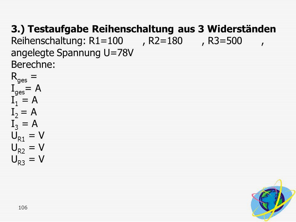 106 3.) Testaufgabe Reihenschaltung aus 3 Widerständen Reihenschaltung: R1=100, R2=180, R3=500, angelegte Spannung U=78V Berechne: R ges = I ges = A I