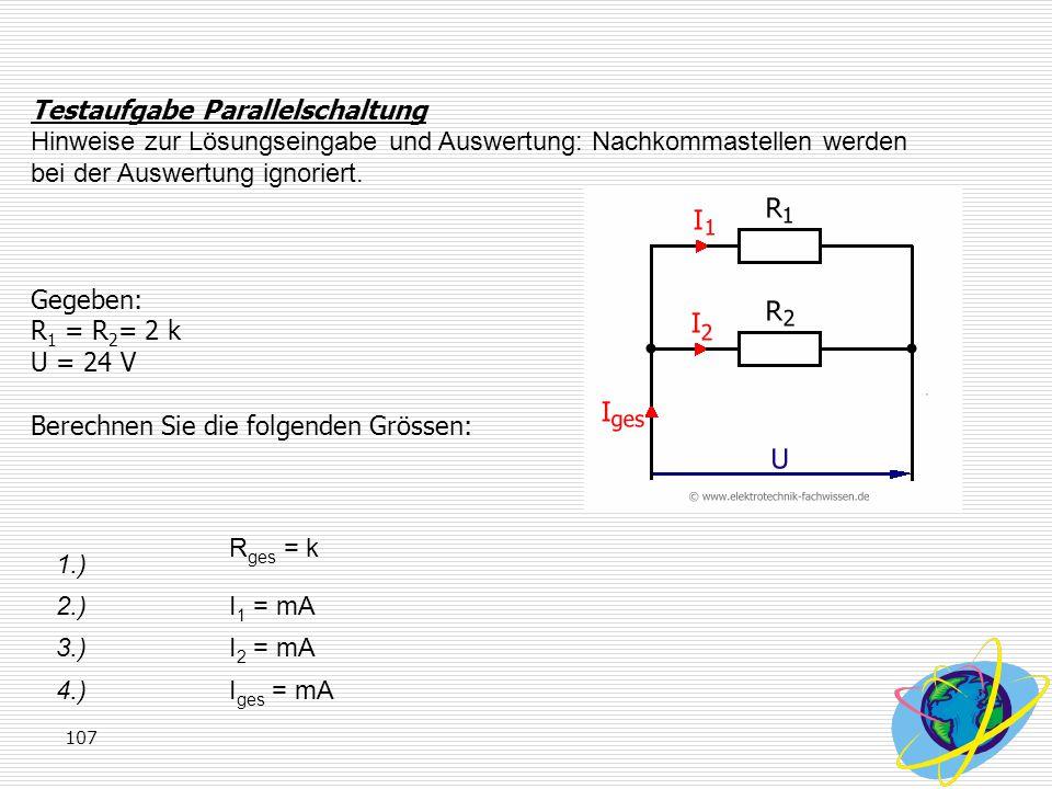 107 Testaufgabe Parallelschaltung Hinweise zur Lösungseingabe und Auswertung: Nachkommastellen werden bei der Auswertung ignoriert. Gegeben: R 1 = R 2