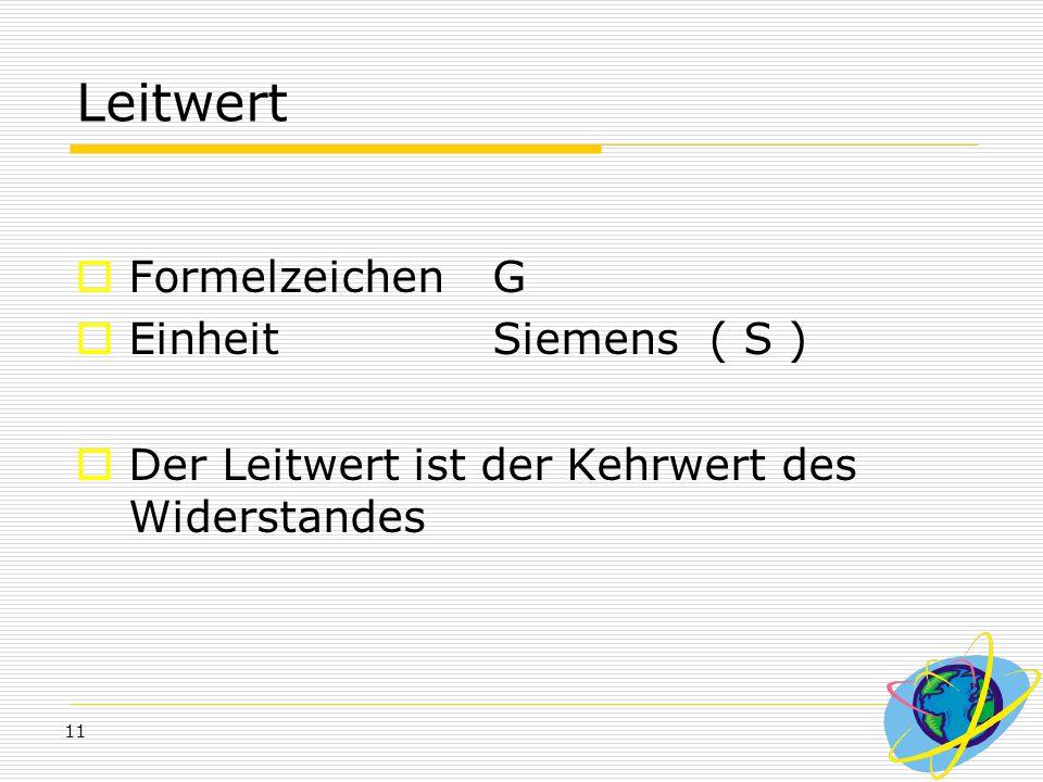 11 Leitwert  Formelzeichen G  Einheit Siemens ( S )  Der Leitwert ist der Kehrwert des Widerstandes