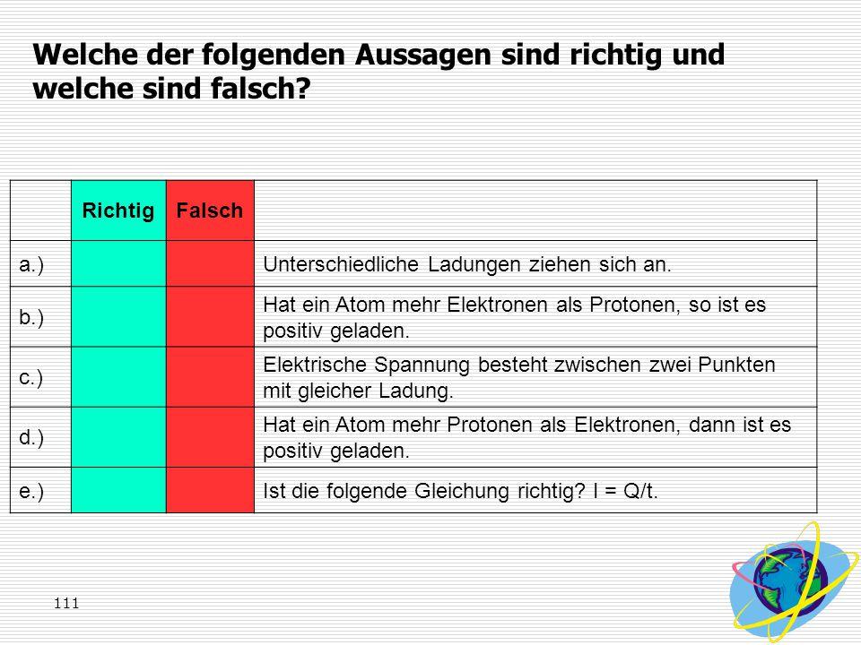 111 Welche der folgenden Aussagen sind richtig und welche sind falsch? RichtigFalsch a.)Unterschiedliche Ladungen ziehen sich an. b.) Hat ein Atom meh