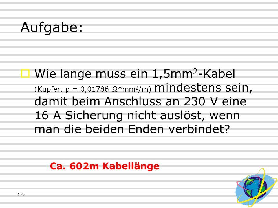 122 Aufgabe:  Wie lange muss ein 1,5mm 2 -Kabel (Kupfer, ρ = 0,01786 Ω*mm 2 /m) mindestens sein, damit beim Anschluss an 230 V eine 16 A Sicherung ni
