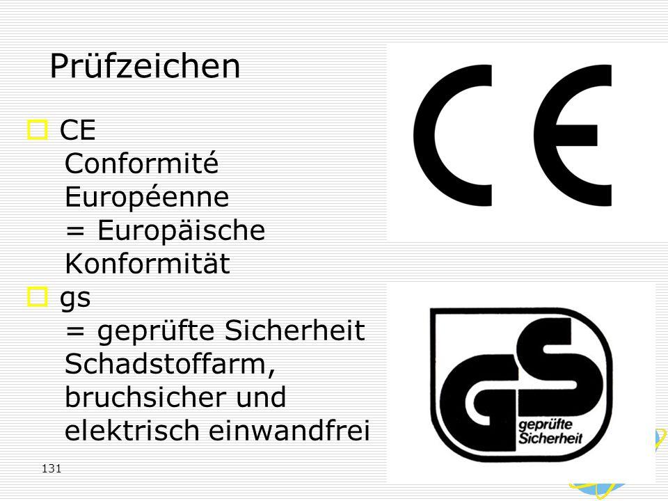 131 Prüfzeichen  CE Conformité Européenne = Europäische Konformität  gs = geprüfte Sicherheit Schadstoffarm, bruchsicher und elektrisch einwandfrei
