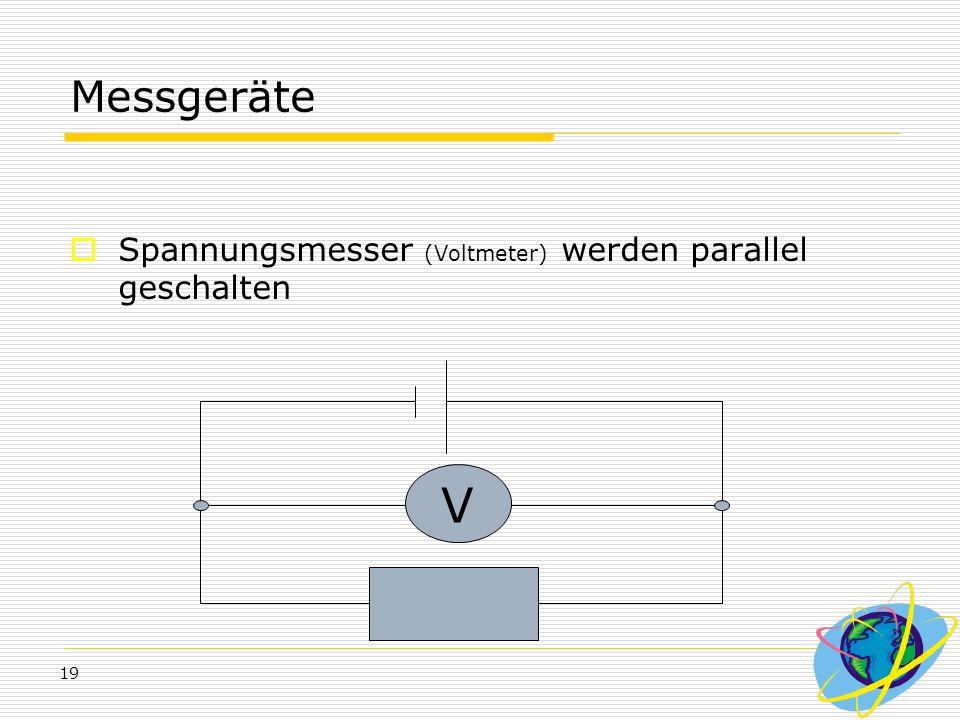 19 Messgeräte  Spannungsmesser (Voltmeter) werden parallel geschalten V
