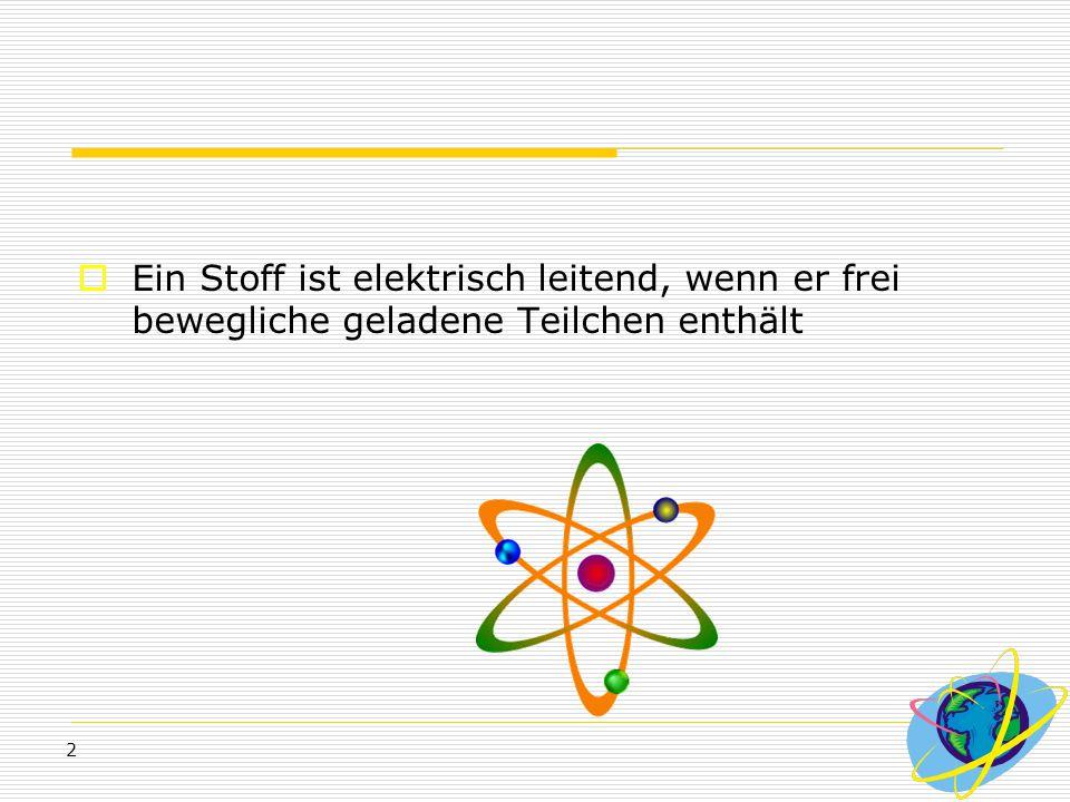 2  Ein Stoff ist elektrisch leitend, wenn er frei bewegliche geladene Teilchen enthält
