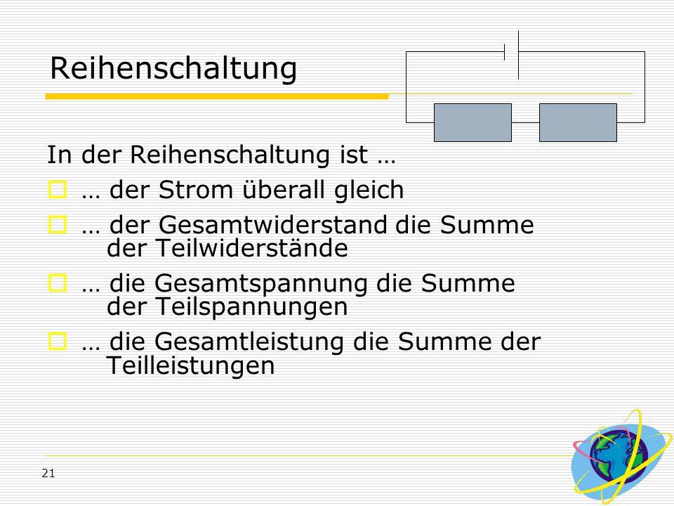 21 Reihenschaltung In der Reihenschaltung ist …  … der Strom überall gleich  … der Gesamtwiderstand die Summe der Teilwiderstände  … die Gesamtspan