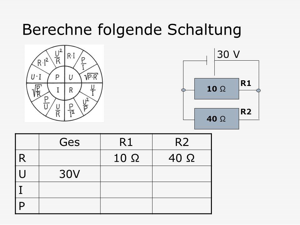 Berechne folgende Schaltung 10 Ω 40 Ω 30 V R1 R2 GesR1R2 R 10 Ω40 Ω U 30V I P