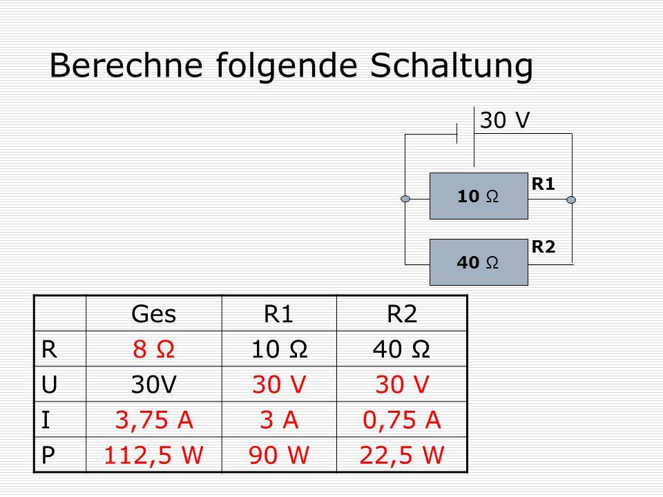 Berechne folgende Schaltung 10 Ω 40 Ω 30 V R1 R2 GesR1R2 R 8 Ω10 Ω40 Ω U 30V I 3,75 A3 A0,75 A P 112,5 W90 W22,5 W