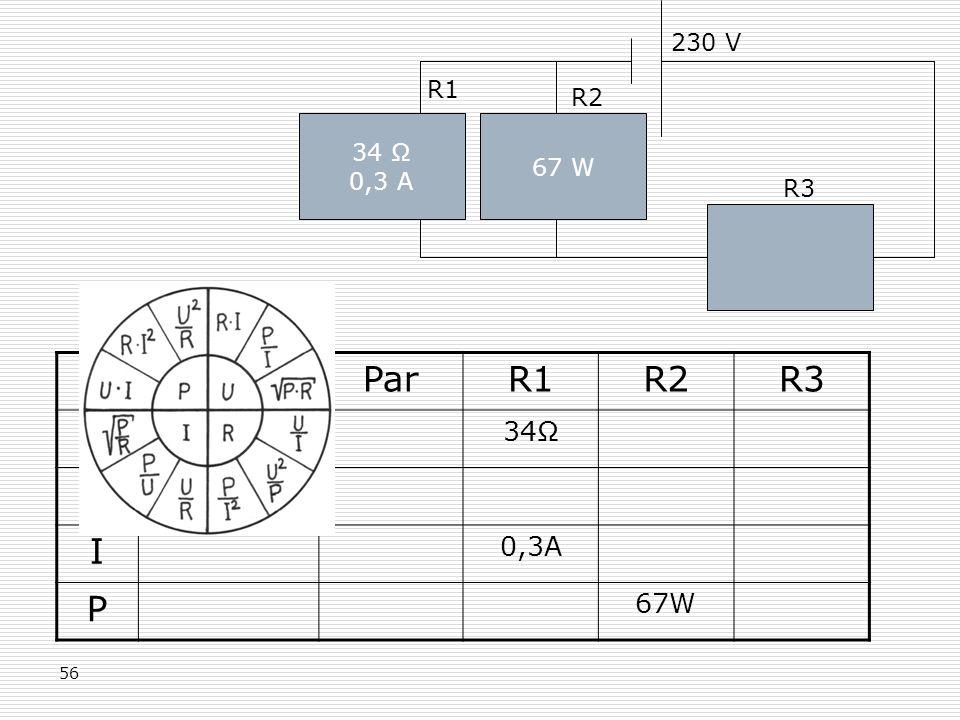 56 34 Ω 0,3 A 230 V 67 W R1 R2 R3 GesParR1R2R3 R 34Ω U 230V I 0,3A P 67W