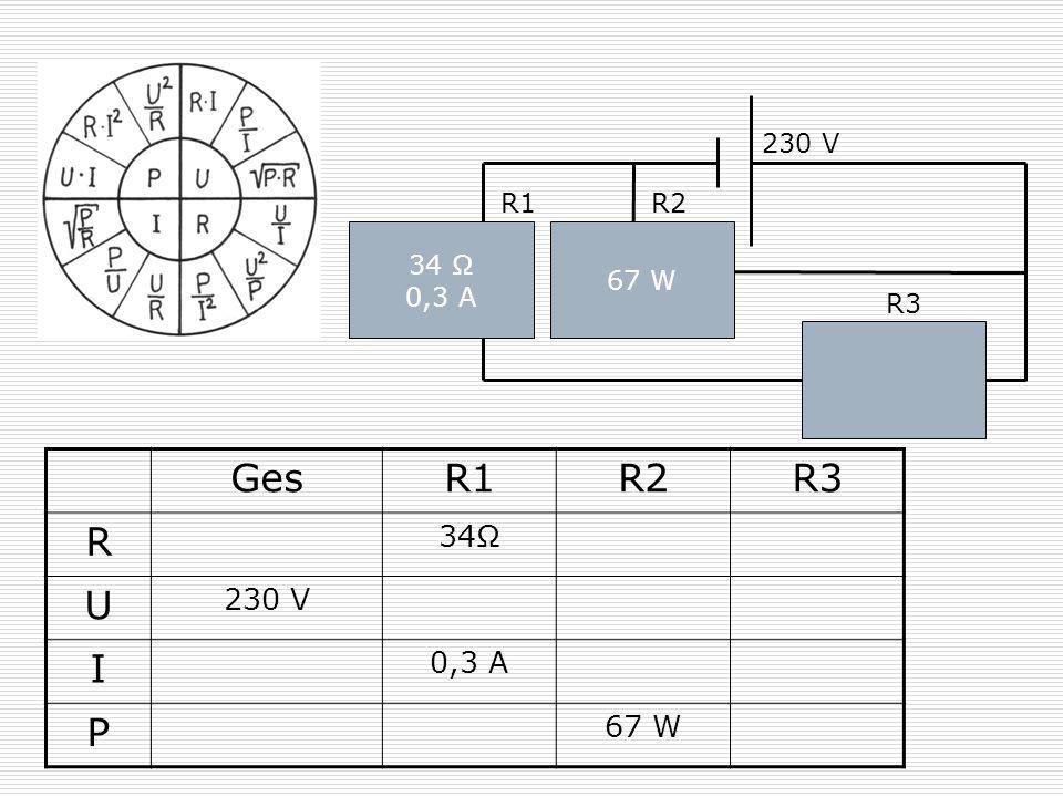 34 Ω 0,3 A 230 V 67 W R1R2 R3 GesR1R2R3 R 34Ω U 230 V I 0,3 A P 67 W