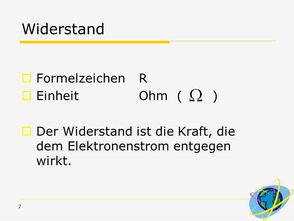 7 Widerstand  Formelzeichen R  Einheit Ohm ( )  Der Widerstand ist die Kraft, die dem Elektronenstrom entgegen wirkt.