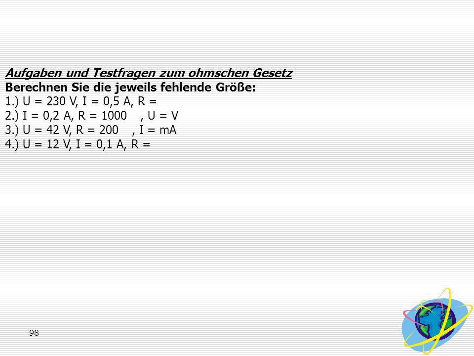 98 Aufgaben und Testfragen zum ohmschen Gesetz Berechnen Sie die jeweils fehlende Größe: 1.) U = 230 V, I = 0,5 A, R = 2.) I = 0,2 A, R = 1000, U = V