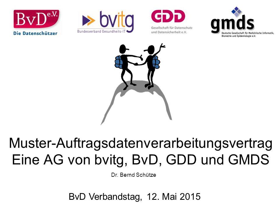 Muster-Auftragsdatenverarbeitungsvertrag Eine AG von bvitg, BvD, GDD und GMDS Dr. Bernd Schütze BvD Verbandstag, 12. Mai 2015