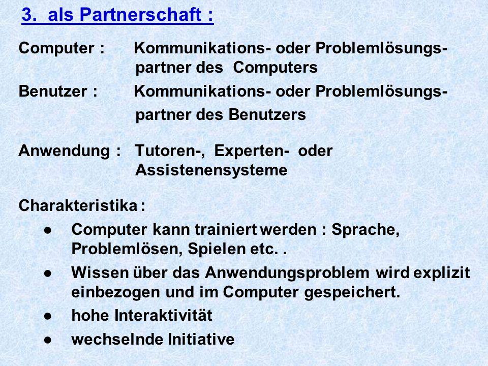 3. als Partnerschaft : Computer : Kommunikations- oder Problemlösungs- partner des Computers Benutzer : Kommunikations- oder Problemlösungs- partner d