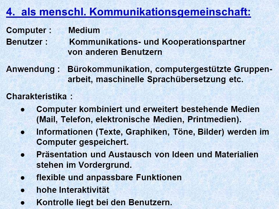 4. als menschl. Kommunikationsgemeinschaft: Computer : Medium Benutzer : Kommunikations- und Kooperationspartner von anderen Benutzern Anwendung : Bür