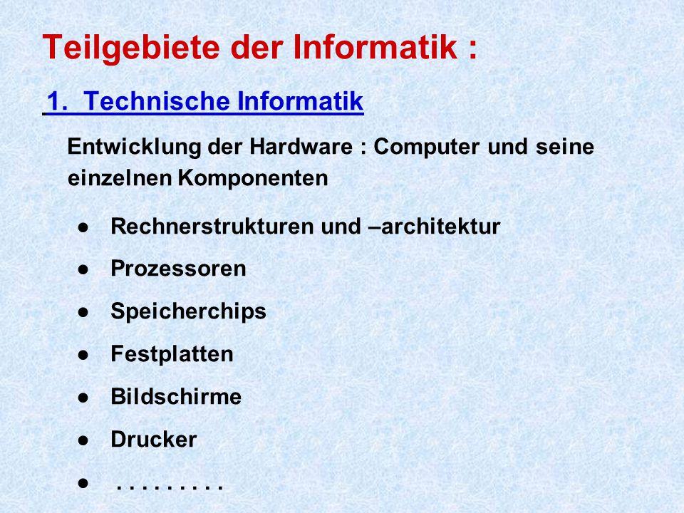 Teilgebiete der Informatik : 1. Technische Informatik Entwicklung der Hardware : Computer und seine einzelnen Komponenten ● Rechnerstrukturen und –arc