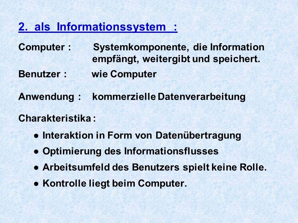 2. als Informationssystem : Computer : Systemkomponente, die Information empfängt, weitergibt und speichert. Benutzer : wie Computer Anwendung : komme