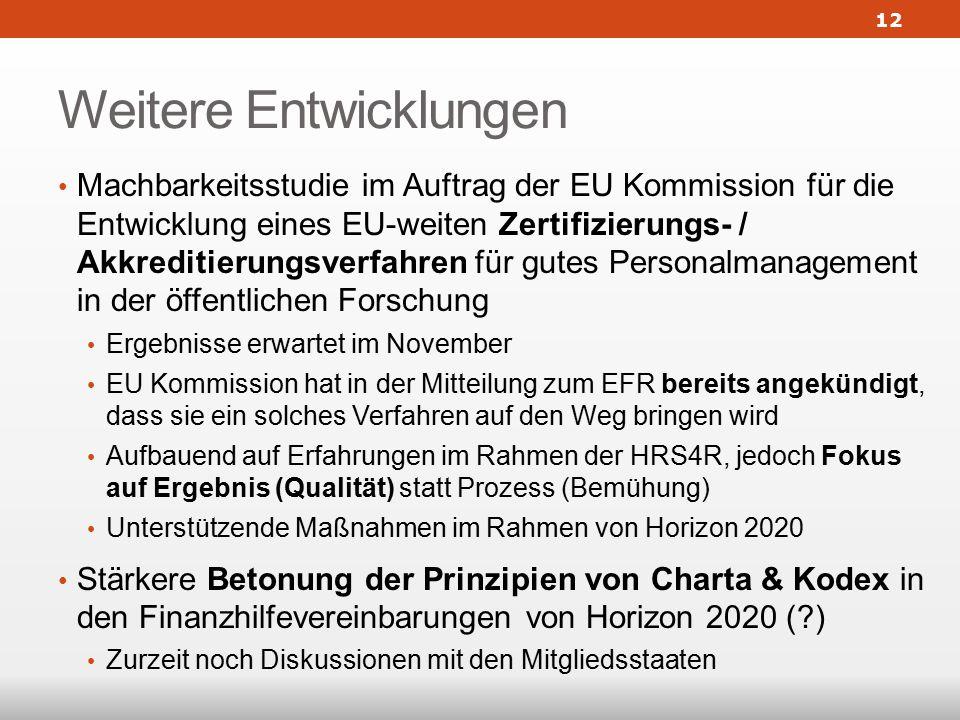 Weitere Entwicklungen Machbarkeitsstudie im Auftrag der EU Kommission für die Entwicklung eines EU-weiten Zertifizierungs- / Akkreditierungsverfahren für gutes Personalmanagement in der öffentlichen Forschung Ergebnisse erwartet im November EU Kommission hat in der Mitteilung zum EFR bereits angekündigt, dass sie ein solches Verfahren auf den Weg bringen wird Aufbauend auf Erfahrungen im Rahmen der HRS4R, jedoch Fokus auf Ergebnis (Qualität) statt Prozess (Bemühung) Unterstützende Maßnahmen im Rahmen von Horizon 2020 Stärkere Betonung der Prinzipien von Charta & Kodex in den Finanzhilfevereinbarungen von Horizon 2020 ( ) Zurzeit noch Diskussionen mit den Mitgliedsstaaten 12
