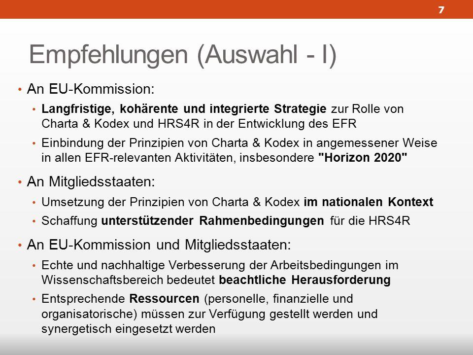 Empfehlungen (Auswahl - I) An EU-Kommission: Langfristige, kohärente und integrierte Strategie zur Rolle von Charta & Kodex und HRS4R in der Entwicklung des EFR Einbindung der Prinzipien von Charta & Kodex in angemessener Weise in allen EFR-relevanten Aktivitäten, insbesondere Horizon 2020 An Mitgliedsstaaten: Umsetzung der Prinzipien von Charta & Kodex im nationalen Kontext Schaffung unterstützender Rahmenbedingungen für die HRS4R An EU-Kommission und Mitgliedsstaaten: Echte und nachhaltige Verbesserung der Arbeitsbedingungen im Wissenschaftsbereich bedeutet beachtliche Herausforderung Entsprechende Ressourcen (personelle, finanzielle und organisatorische) müssen zur Verfügung gestellt werden und synergetisch eingesetzt werden 7