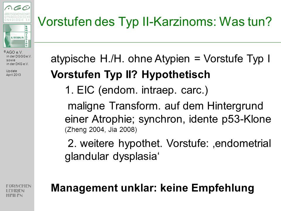 © AGO e.V. in der DGGG e.V. sowie in der DKG e.V. Vorstufen des Typ II-Karzinoms: Was tun? Update April 2013 atypische H./H. ohne Atypien = Vorstufe T