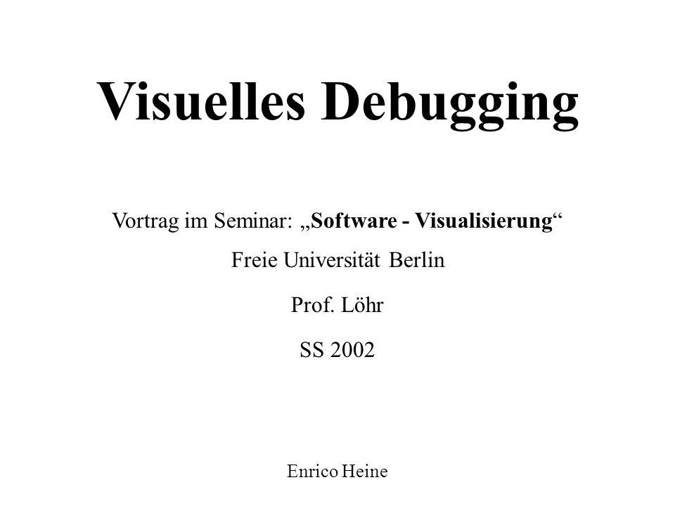 """Visuelles Debugging Vortrag im Seminar: """"Software - Visualisierung SS 2002 Freie Universität Berlin Enrico Heine Prof."""