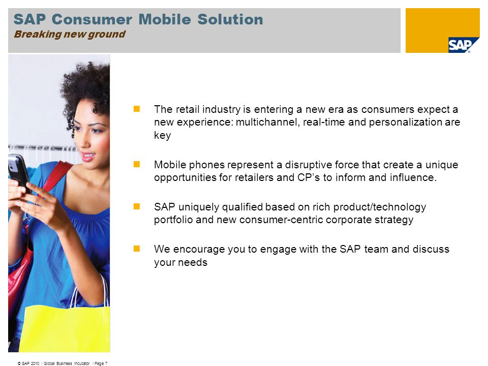 SAP Consumer Mobile Solution Breaking new ground © SAP 2010 / Global Business Incubator / Page 7 The retail industry is entering a new era as consumers expect a new experience: multichannel, real-time and personalization are key Mobile phones represent a disruptive force that create a unique opportunities for retailers and CP's to inform and influence.