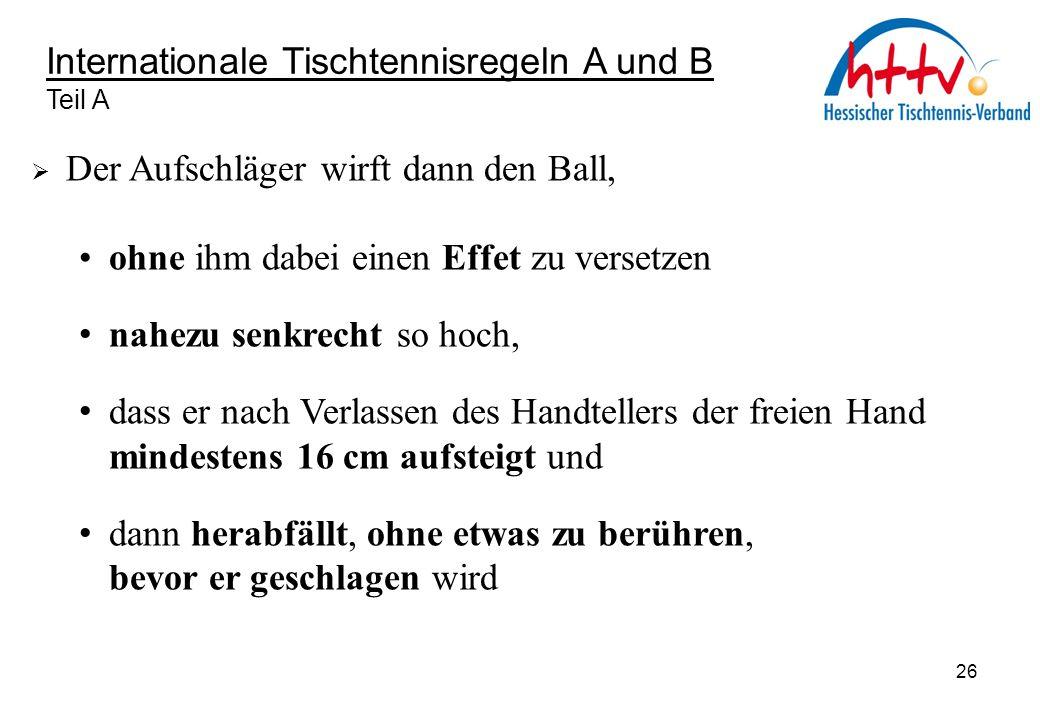 Internationale Tischtennisregeln A und B Teil A  Der Aufschläger wirft dann den Ball, ohne ihm dabei einen Effet zu versetzen nahezu senkrecht so hoc