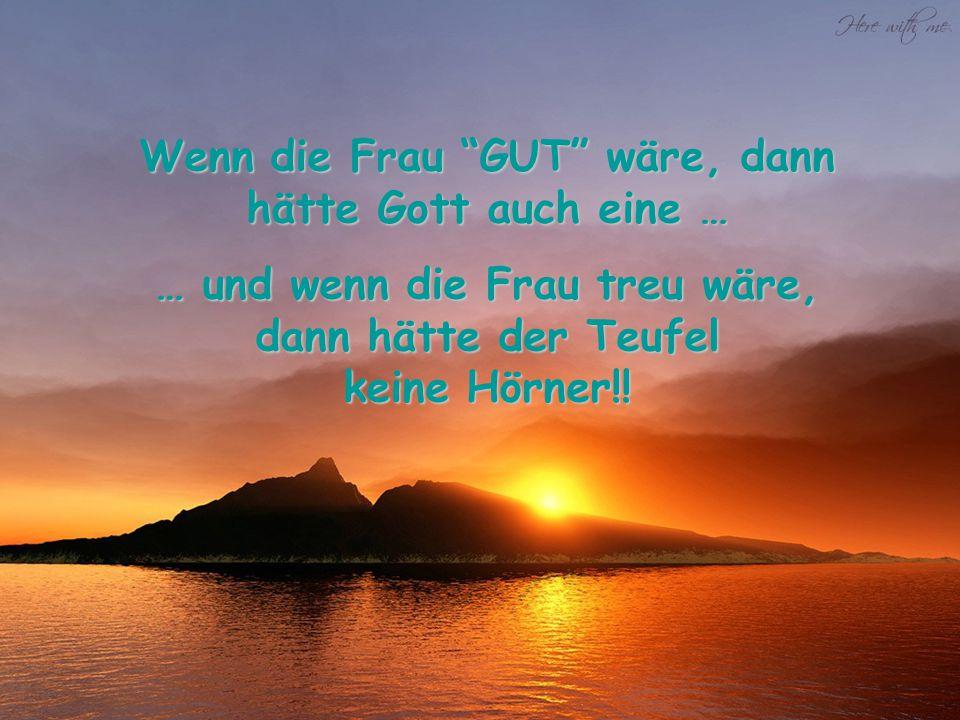 """Wenn die Frau """"GUT"""" wäre, dann hätte Gott auch eine … … und wenn die Frau treu wäre, dann hätte der Teufel keine Hörner!!"""