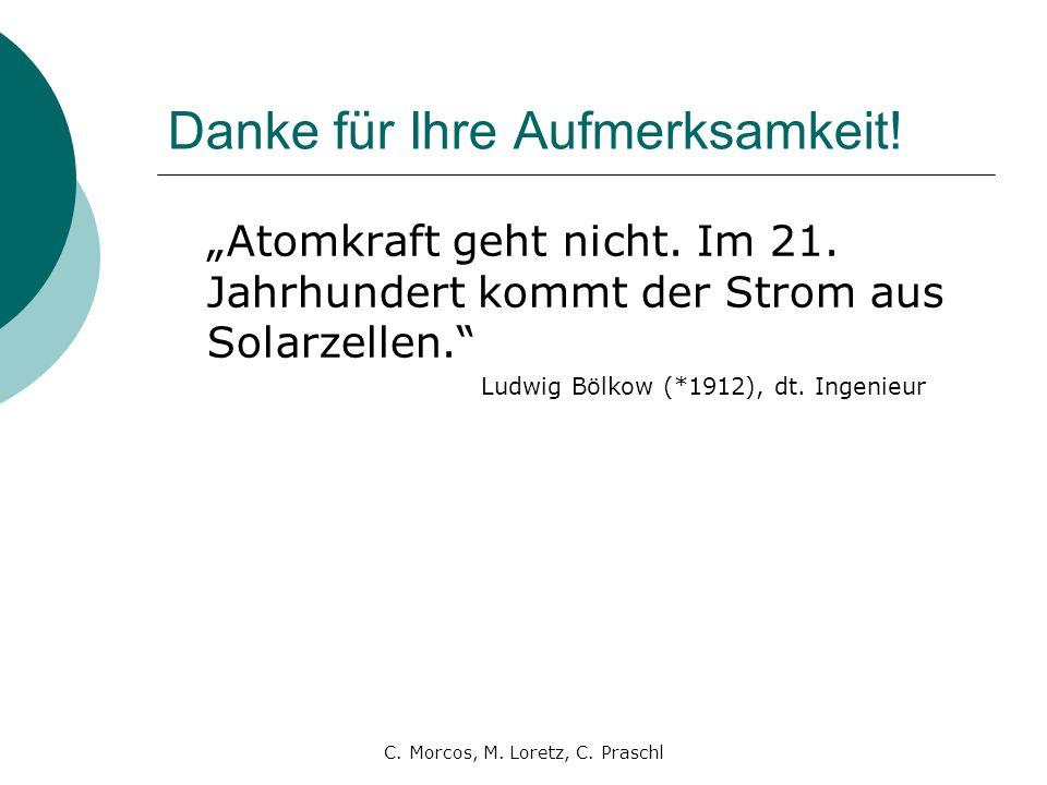 """C. Morcos, M. Loretz, C. Praschl Danke für Ihre Aufmerksamkeit! """"Atomkraft geht nicht. Im 21. Jahrhundert kommt der Strom aus Solarzellen."""" Ludwig Böl"""