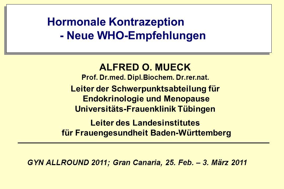 Hormonale Kontrazeption - Neue WHO-Empfehlungen GYN ALLROUND 2011; Gran Canaria, 25. Feb. – 3. März 2011 ALFRED O. MUECK Prof. Dr.med. Dipl.Biochem. D