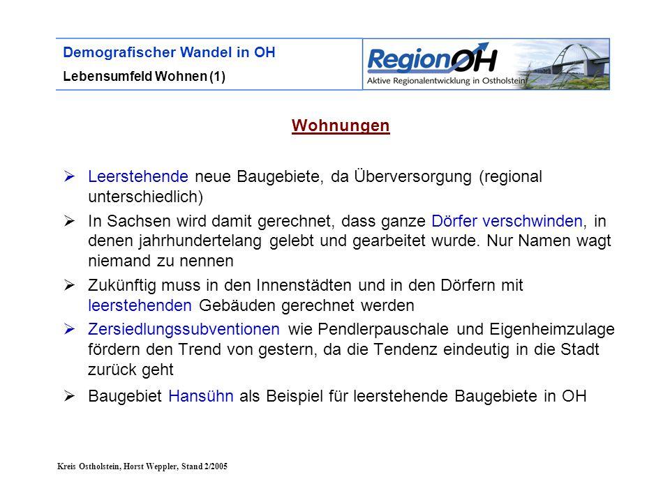 Kreis Ostholstein, Horst Weppler, Stand 2/2005 Demografischer Wandel in OH Lebensumfeld Wohnen (1) Wohnungen  Leerstehende neue Baugebiete, da Überversorgung (regional unterschiedlich)  In Sachsen wird damit gerechnet, dass ganze Dörfer verschwinden, in denen jahrhundertelang gelebt und gearbeitet wurde.